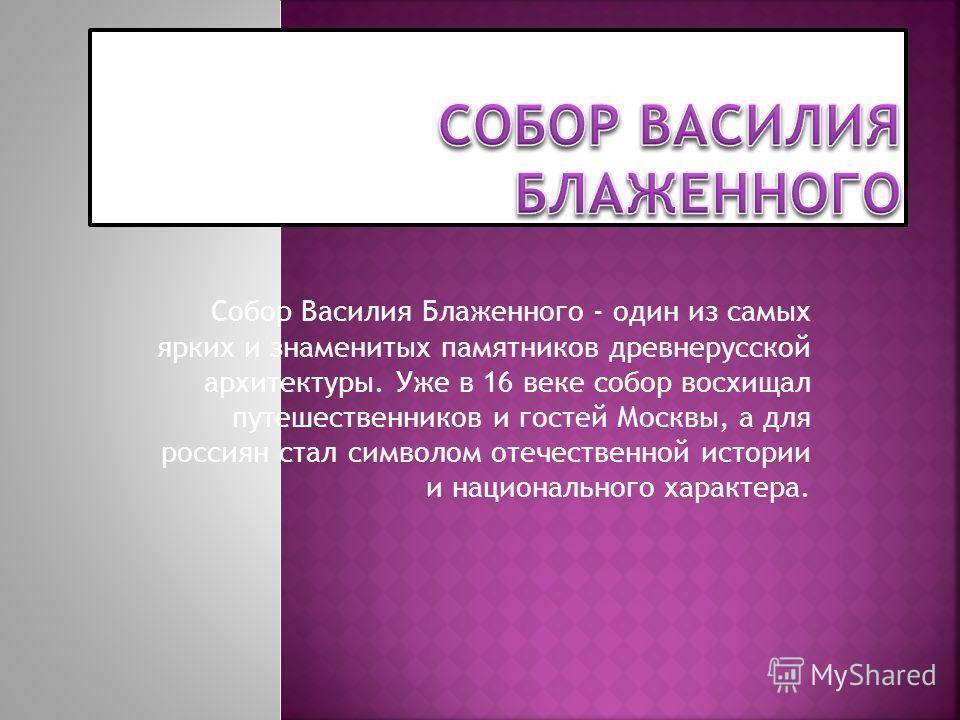Собор Василия Блаженного - один из самых ярких и знаменитых памятников древнерусской архитектуры. Уже в 16 веке собор восхищал путешественников и гостей Москвы, а для россиян стал символом отечественной истории и национального характера.