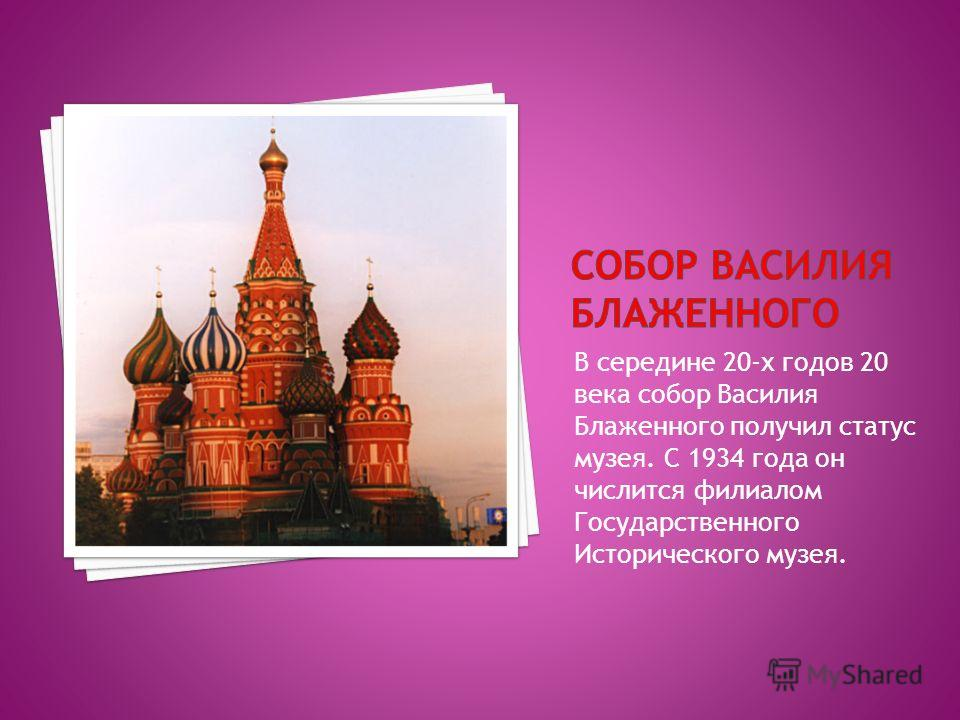 В середине 20-х годов 20 века собор Василия Блаженного получил статус музея. С 1934 года он числится филиалом Государственного Исторического музея.