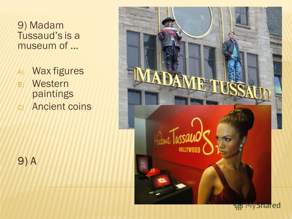 9) Madam Tussauds is a museum of … A) Wax figures B) Western paintings C) Ancient coins 9) A