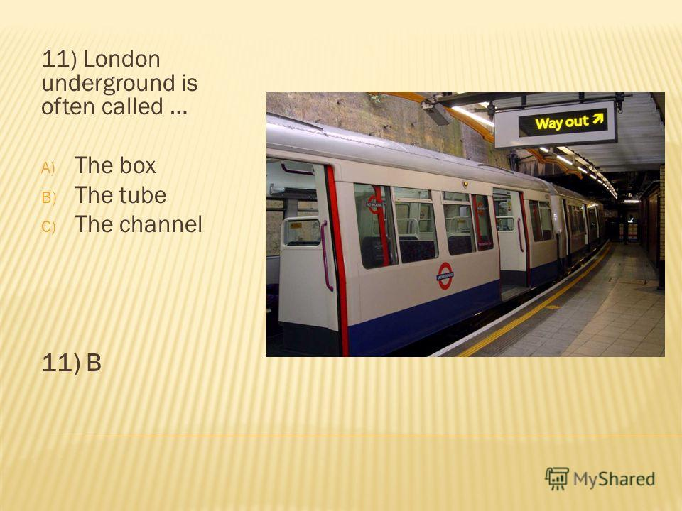 11) London underground is often called … A) The box B) The tube C) The channel 11) B