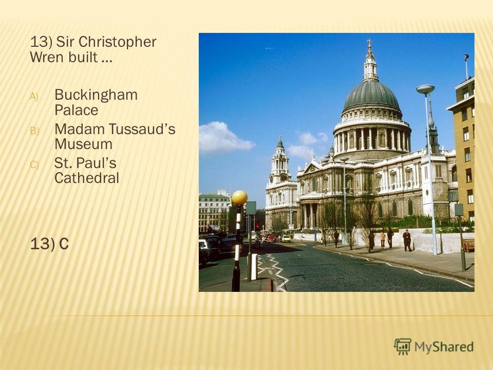 13) Sir Christopher Wren built … A) Buckingham Palace B) Madam Tussauds Museum C) St. Pauls Cathedral 13) C