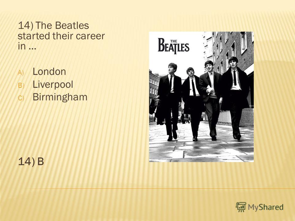 14) The Beatles started their career in … A) London B) Liverpool C) Birmingham 14) B