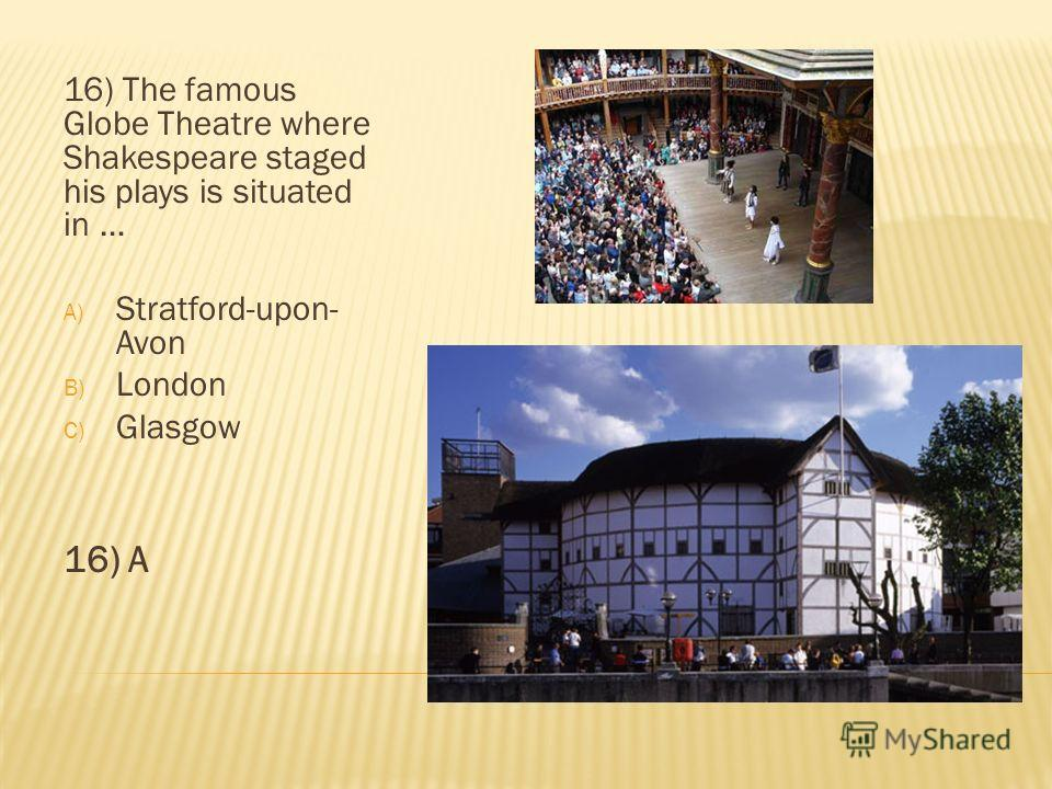 16) The famous Globe Theatre where Shakespeare staged his plays is situated in … A) Stratford-upon- Avon B) London C) Glasgow 16) A