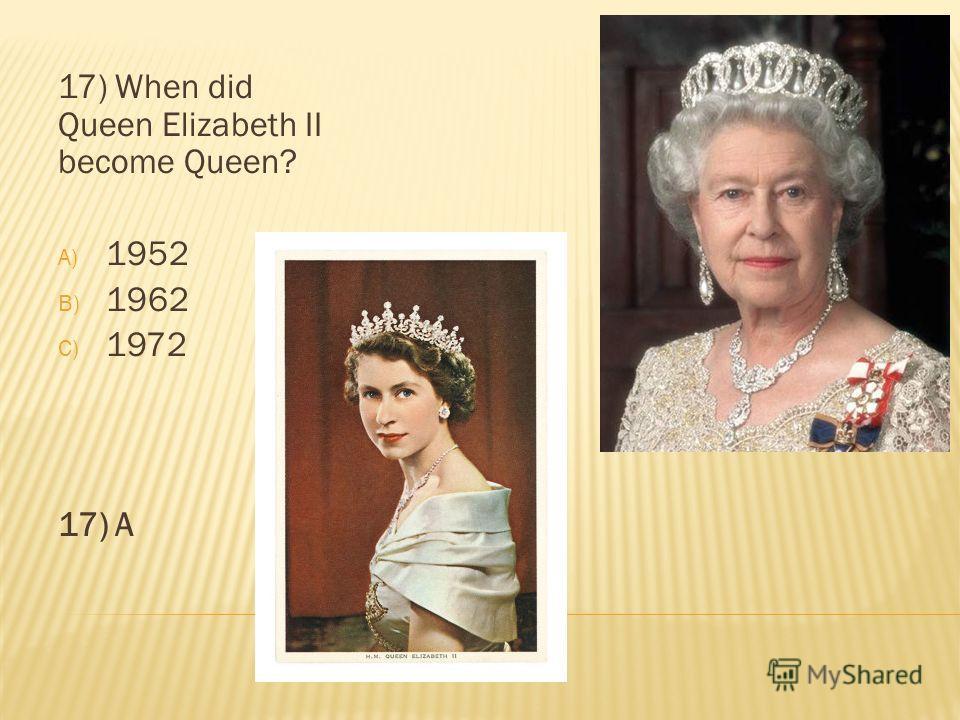 17) When did Queen Elizabeth II become Queen? A) 1952 B) 1962 C) 1972 17) A
