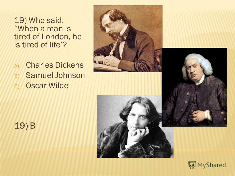 19) Who said, When a man is tired of London, he is tired of life? A) Charles Dickens B) Samuel Johnson C) Oscar Wilde 19) B