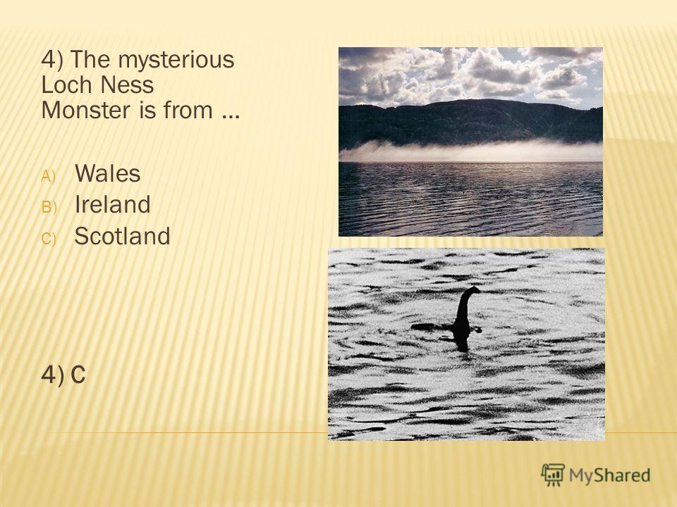 4) The mysterious Loch Ness Monster is from … A) Wales B) Ireland C) Scotland 4) C