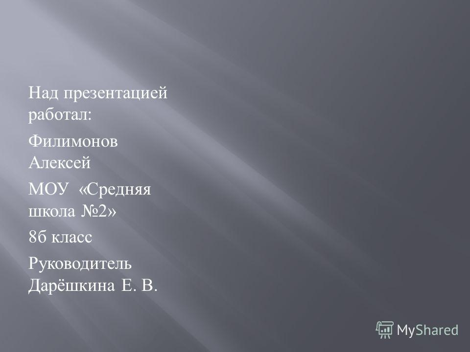 Над презентацией работал : Филимонов Алексей МОУ « Средняя школа 2» 8 б класс Руководитель Дарёшкина Е. В.