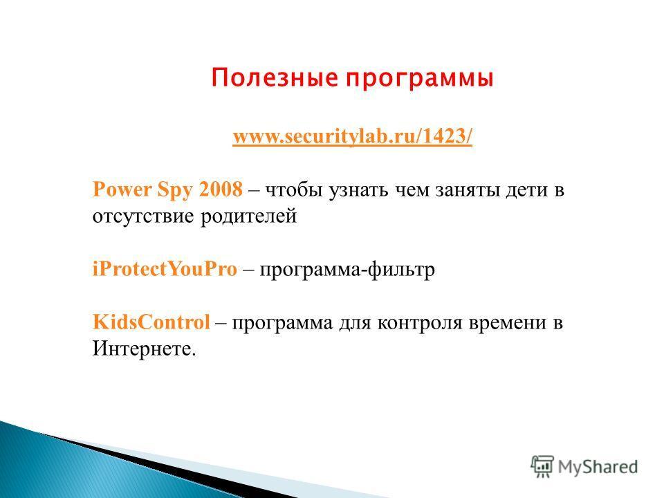 Полезные программы www.securitylab.ru/1423/ Power Spy 2008 – чтобы узнать чем заняты дети в отсутствие родителей iProtectYouPro – программа-фильтр KidsControl – программа для контроля времени в Интернете.