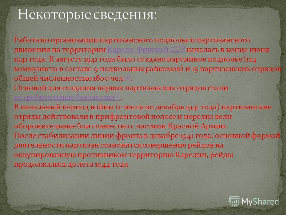 Работа по организации партизанского подполья и партизанского движения на территории Карело-Финской ССР началась в конце июня 1941 года. К августу 1941 года было создано партийное подполье (124 коммуниста в составе 9 подпольных райкомов) и 15 партизан