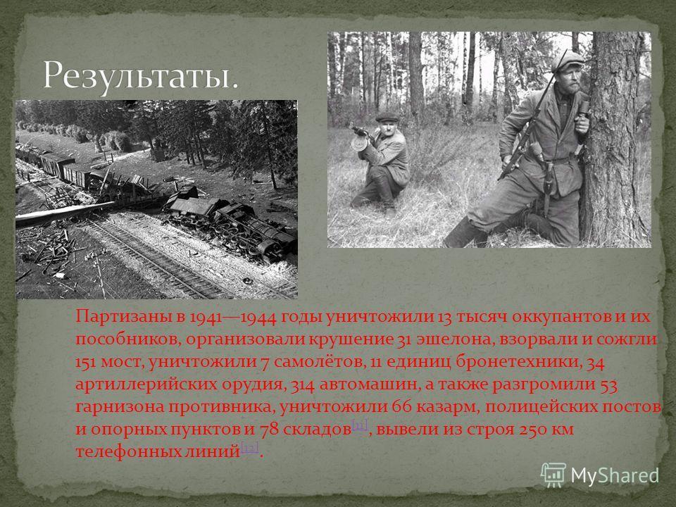 Партизаны в 19411944 годы уничтожили 13 тысяч оккупантов и их пособников, организовали крушение 31 эшелона, взорвали и сожгли 151 мост, уничтожили 7 самолётов, 11 единиц бронетехники, 34 артиллерийских орудия, 314 автомашин, а также разгромили 53 гар