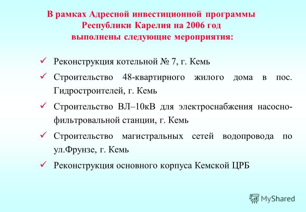 В рамках Адресной инвестиционной программы Республики Карелия на 2006 год выполнены следующие мероприятия: Реконструкция котельной 7, г. Кемь Строительство 48-квартирного жилого дома в пос. Гидростроителей, г. Кемь Строительство ВЛ–10кВ для электросн