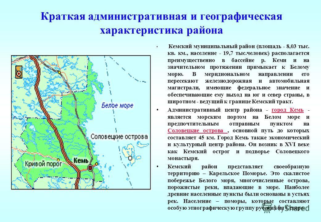 Краткая административная и географическая характеристика района Кемский муниципальный район (площадь - 8,03 тыс. кв. км., население - 19,7 тыс.человек) располагается преимущественно в бассейне р. Кеми и на значительном протяжении примыкает к Белому м