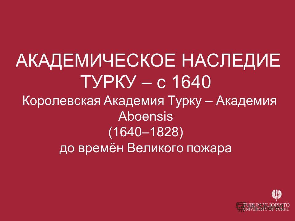 АКАДЕМИЧЕСКОЕ НАСЛЕДИЕ ТУРКУ – с 1640 Королевская Академия Турку – Академия Aboensis (1640–1828) до времён Великого пожара