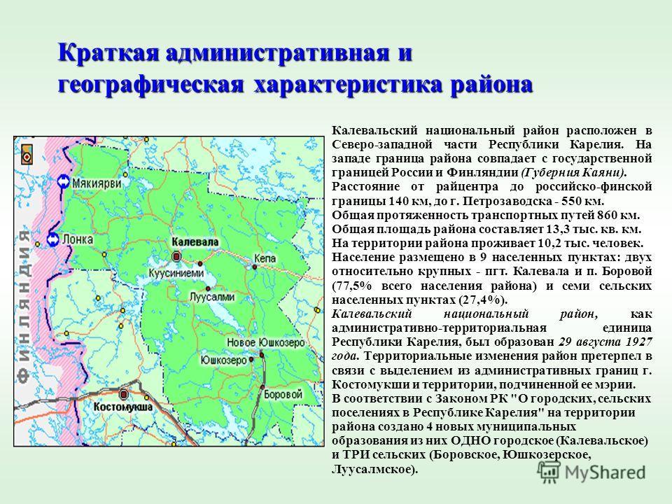 Краткая административная и географическая характеристика района Калевальский национальный район расположен в Северо-западной части Республики Карелия. На западе граница района совпадает с государственной границей России и Финляндии (Губерния Каяни).
