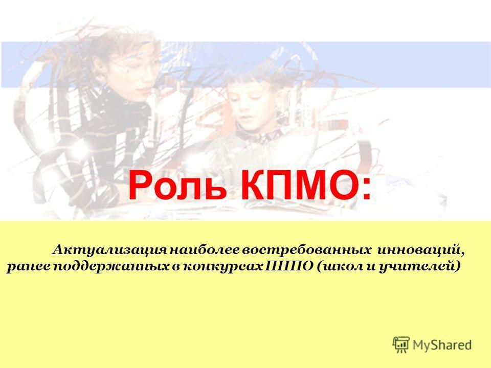 Роль КПМО: Актуализация наиболее востребованных инноваций, ранее поддержанных в конкурсах ПНПО (школ и учителей)