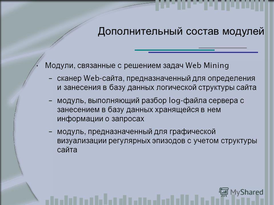 Дополнительный состав модулей Модули, связанные с решением задач Web Mining – сканер Web- сайта, предназначенный для определения и занесения в базу данных логической структуры сайта – модуль, выполняющий разбор log- файла сервера с занесением в базу