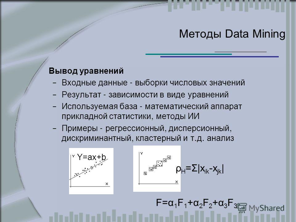 Методы Data Mining Вывод уравнений – Входные данные - выборки числовых значений – Результат - зависимости в виде уравнений – Используемая база - математический аппарат прикладной статистики, методы ИИ – Примеры - регрессионный, дисперсионный, дискрим