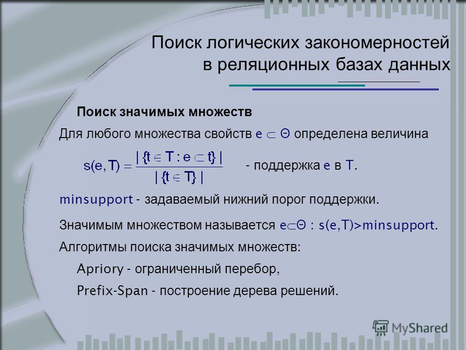 Поиск логических закономерностей в реляционных базах данных Поиск значимых множеств Для любого множества свойств e Θ определена величина - поддержка e в T. minsupport - задаваемый нижний порог поддержки. Значимым множеством называется e Θ : s(e,T)>mi