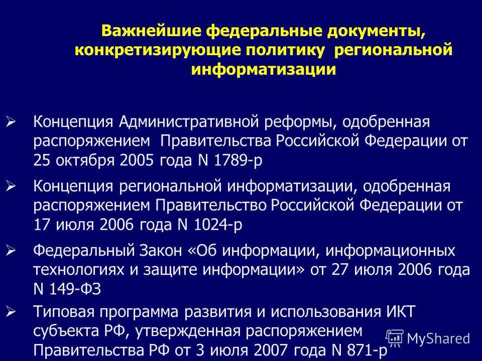 Важнейшие федеральные документы, конкретизирующие политику региональной информатизации Концепция Административной реформы, одобренная распоряжением Правительства Российской Федерации от 25 октября 2005 года N 1789-р Концепция региональной информатиза