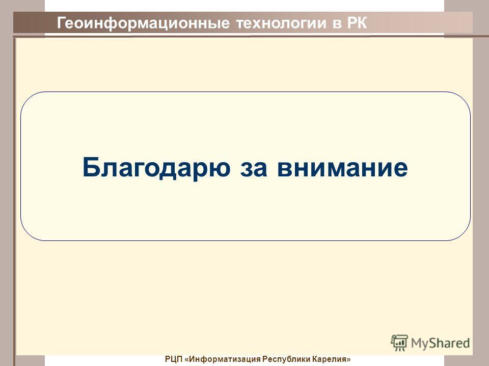 Геоинформационные технологии в РК РЦП «Информатизация Республики Карелия» Благодарю за внимание