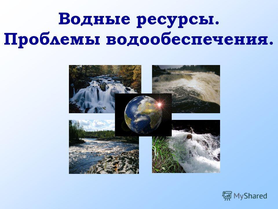Водные ресурсы. Проблемы водообеспечения.