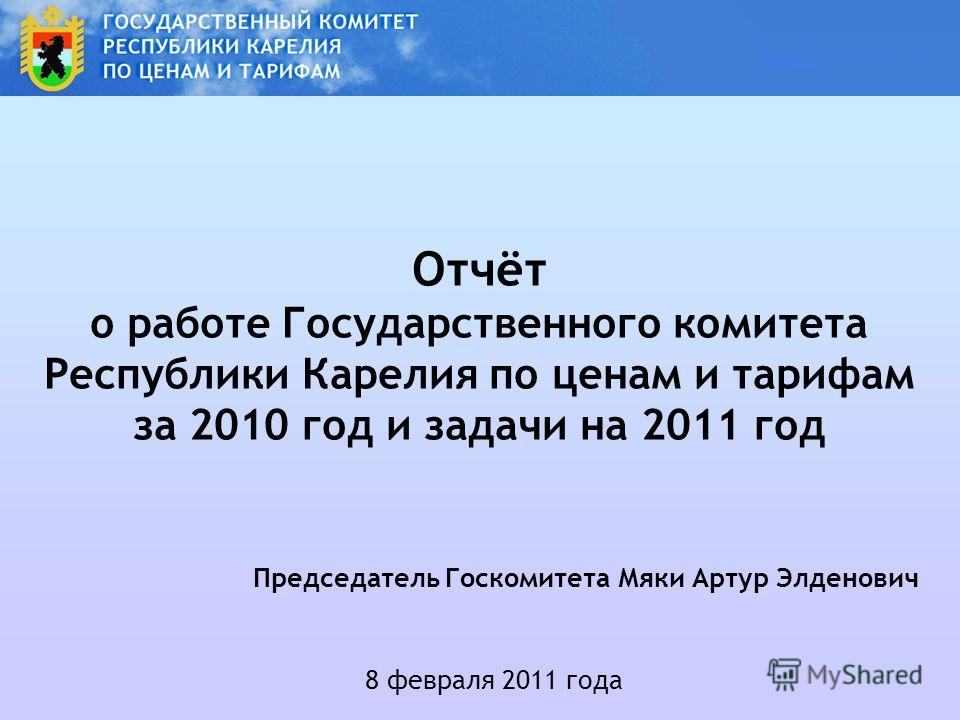 Отчёт о работе Государственного комитета Республики Карелия по ценам и тарифам за 2010 год и задачи на 2011 год 8 февраля 2011 года Председатель Госкомитета Мяки Артур Элденович