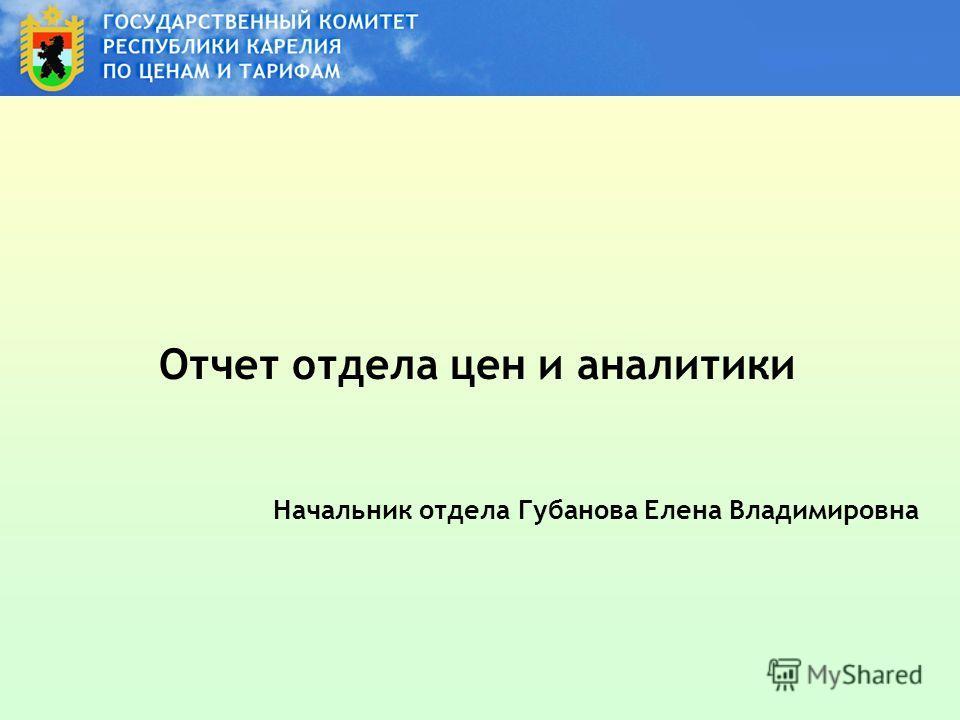 Отчет отдела цен и аналитики Начальник отдела Губанова Елена Владимировна