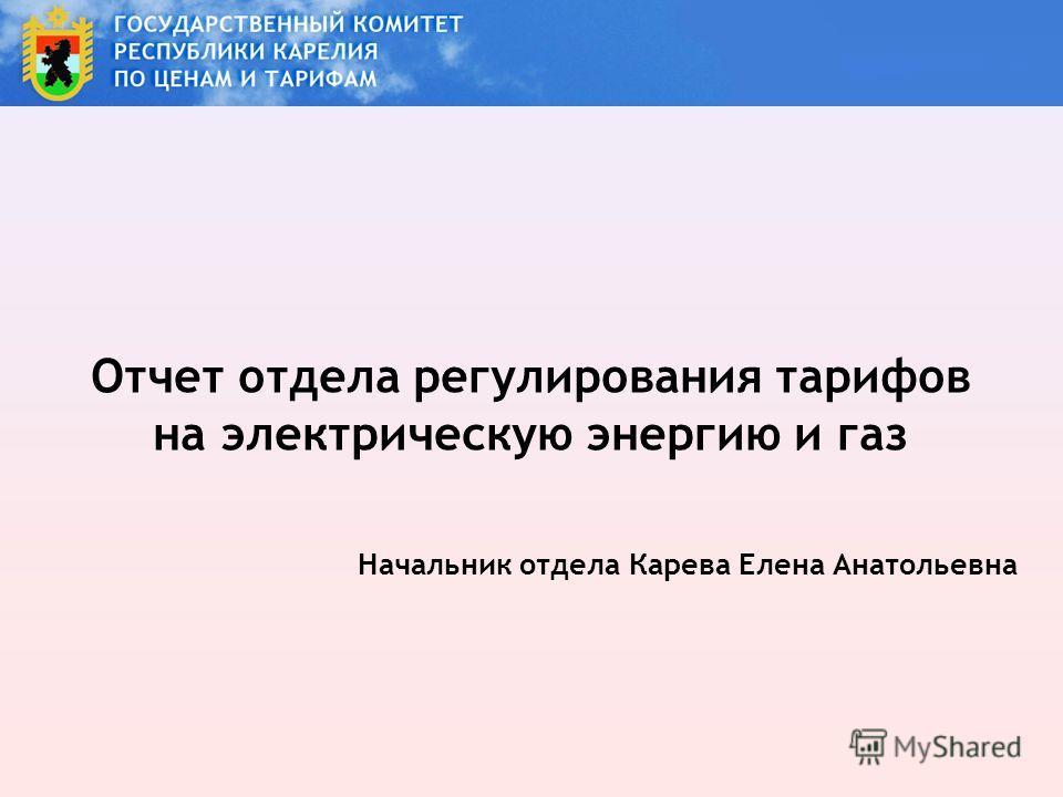 Отчет отдела регулирования тарифов на электрическую энергию и газ Начальник отдела Карева Елена Анатольевна