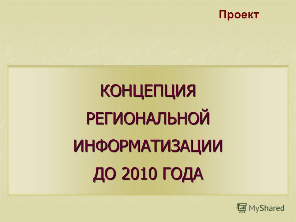 КОНЦЕПЦИЯ РЕГИОНАЛЬНОЙ ИНФОРМАТИЗАЦИИ ДО 2010 ГОДА Проект