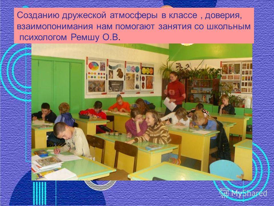 Созданию дружеской атмосферы в классе, доверия, взаимопонимания нам помогают занятия со школьным психологом Ремшу О.В.