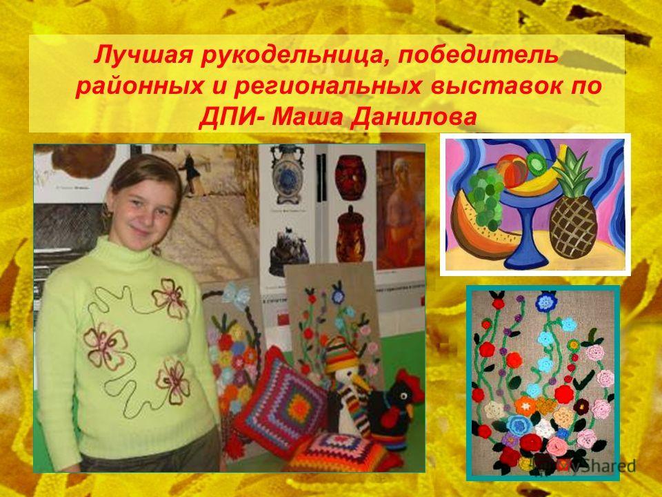 Лучшая рукодельница, победитель районных и региональных выставок по ДПИ- Маша Данилова