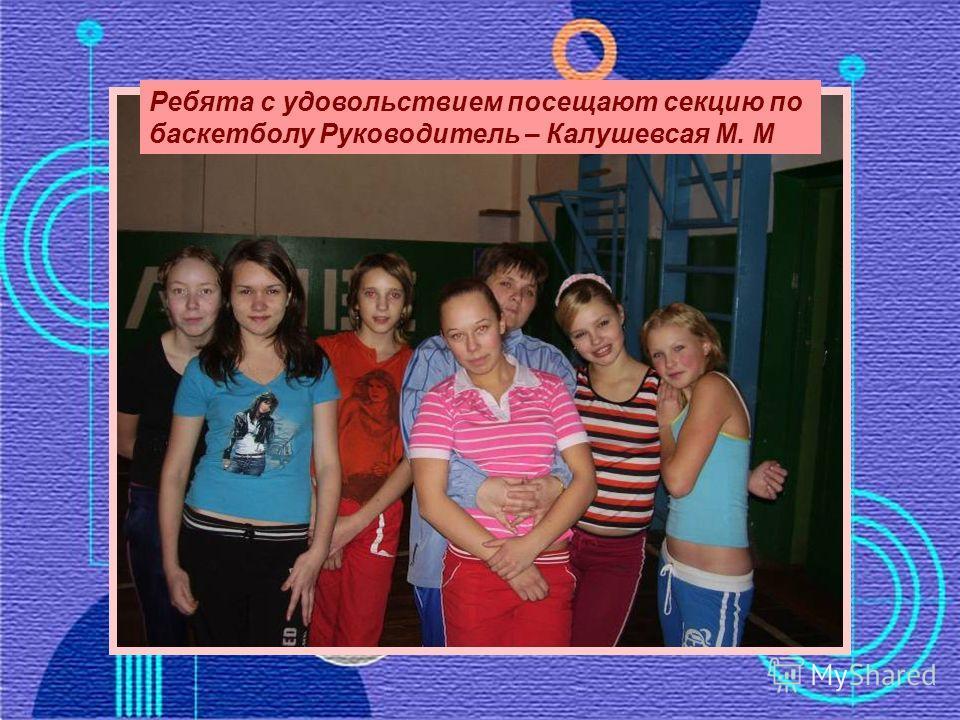 Ребята с удовольствием посещают секцию по баскетболу Руководитель – Калушевсая М. М