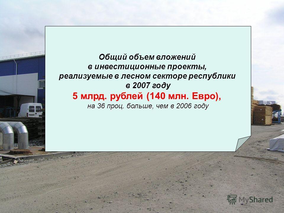 Общий объем вложений в инвестиционные проекты, реализуемые в лесном секторе республики в 2007 году 5 млрд. рублей (140 млн. Евро), на 36 проц. больше, чем в 2006 году