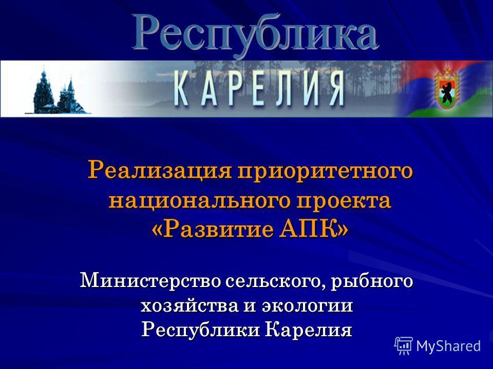 Министерство сельского, рыбного хозяйства и экологии Республики Карелия Реализация приоритетного национального проекта «Развитие АПК»