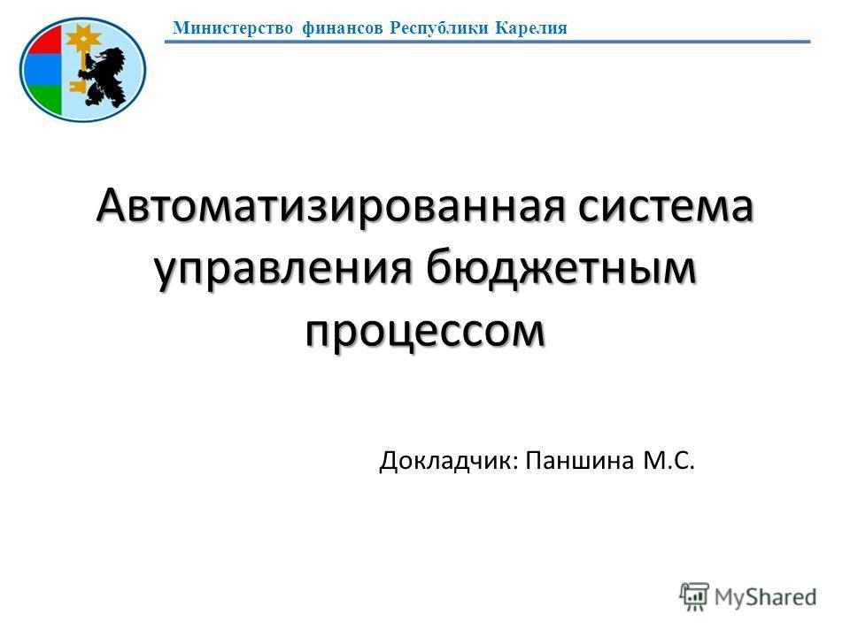 Автоматизированная система управления бюджетным процессом Докладчик: Паншина М.С. Министерство финансов Республики Карелия