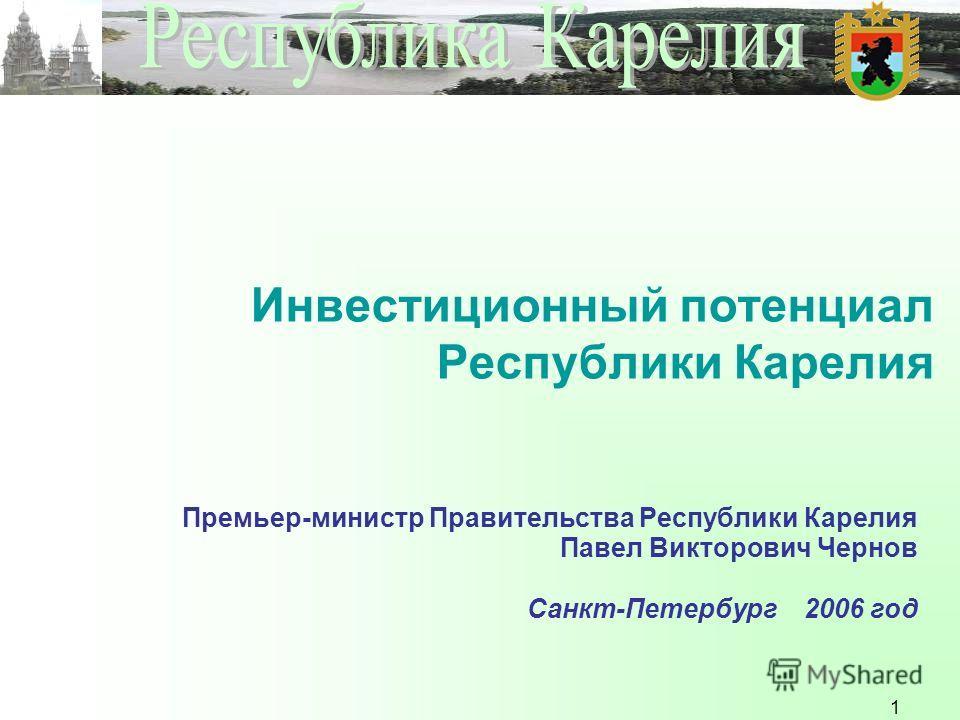 1 Инвестиционный потенциал Республики Карелия Премьер-министр Правительства Республики Карелия Павел Викторович Чернов Санкт-Петербург 2006 год