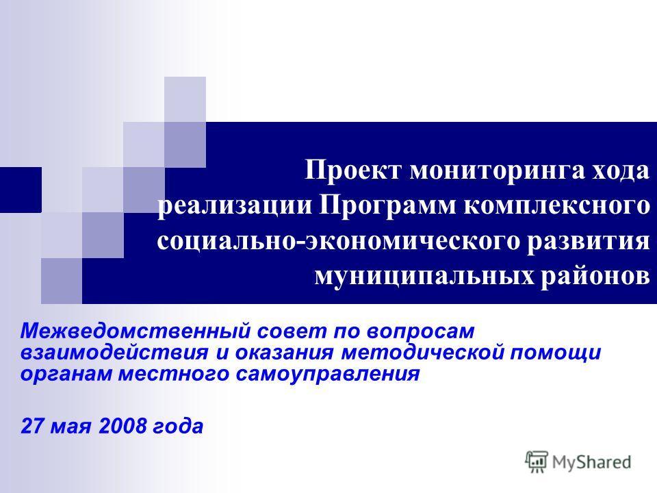 Проект мониторинга хода реализации Программ комплексного социально-экономического развития муниципальных районов Межведомственный совет по вопросам взаимодействия и оказания методической помощи органам местного самоуправления 27 мая 2008 года