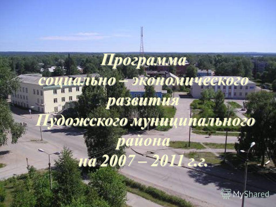 Программа социально – экономического развития Пудожского муниципального района Пудожского муниципального района на 2007 – 2011 г.г.