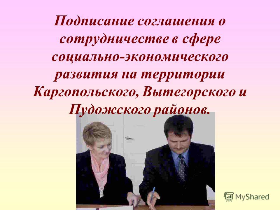 Подписание соглашения о сотрудничестве в сфере социально-экономического развития на территории Каргопольского, Вытегорского и Пудожского районов.