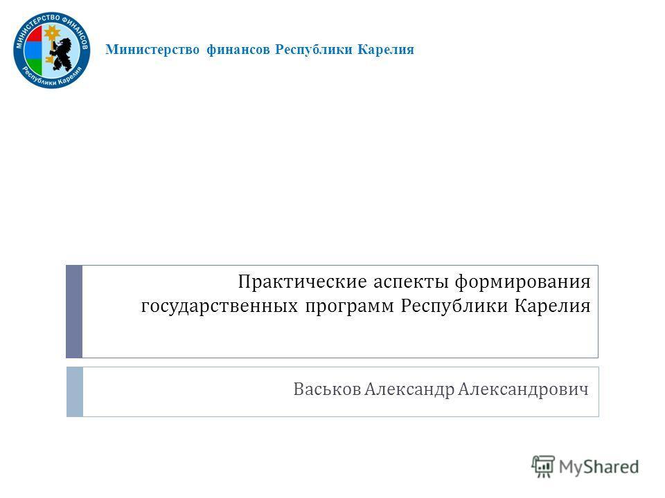Практические аспекты формирования государственных программ Республики Карелия Васьков Александр Александрович Министерство финансов Республики Карелия