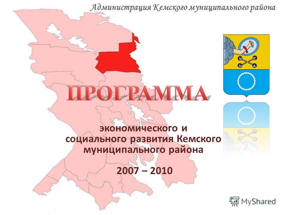 экономического и социального развития Кемского муниципального района 2007 – 2010 Администрация Кемского муниципального района