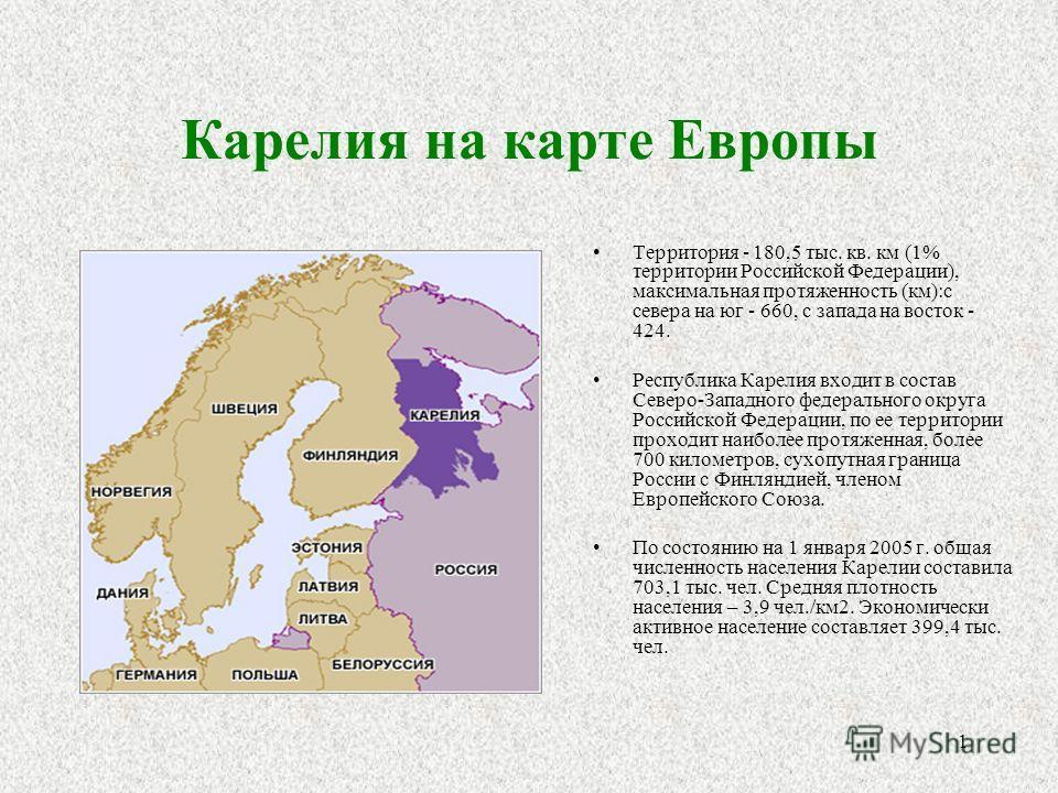 1 Карелия на карте Европы Территория - 180,5 тыс. кв. км (1% территории Российской Федерации), максимальная протяженность (км):с севера на юг - 660, с запада на восток - 424. Республика Карелия входит в состав Северо-Западного федерального округа Рос