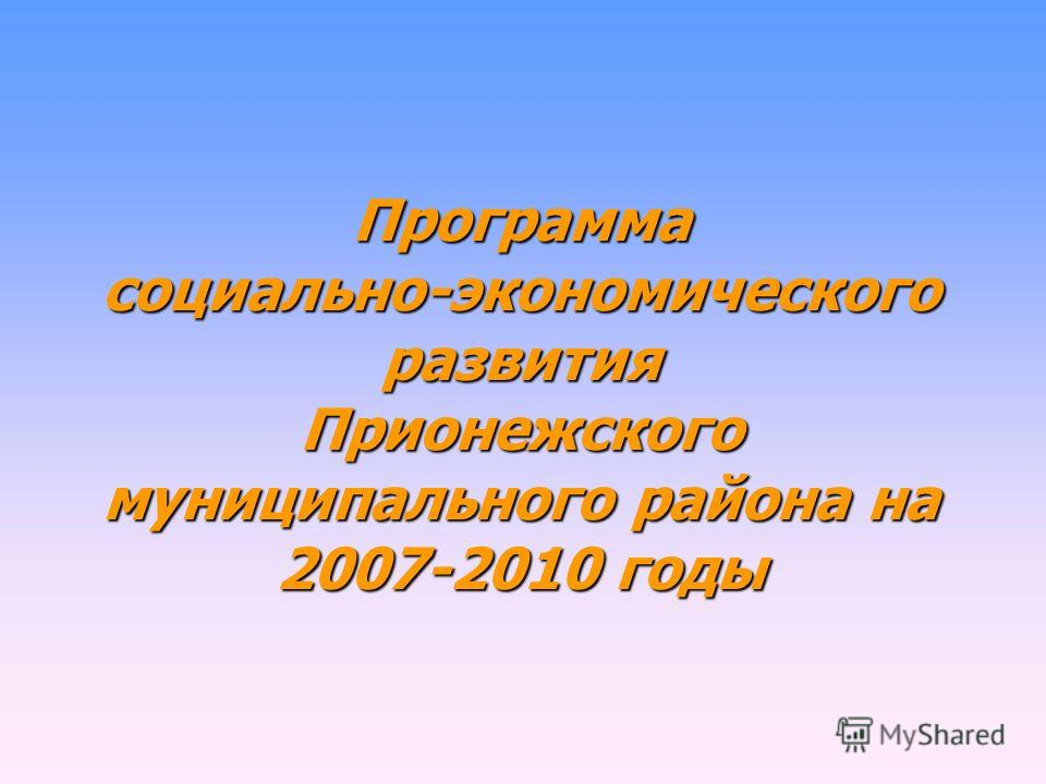 Программа социально-экономического развития Прионежского муниципального района на 2007-2010 годы