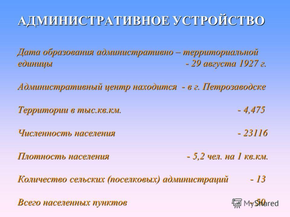 АДМИНИСТРАТИВНОЕ УСТРОЙСТВО Дата образования административно – территориальной единицы - 29 августа 1927 г. Административный центр находится - в г. Петрозаводске Территории в тыс.кв.км. - 4,475 Численность населения - 23116 Плотность населения - 5,2