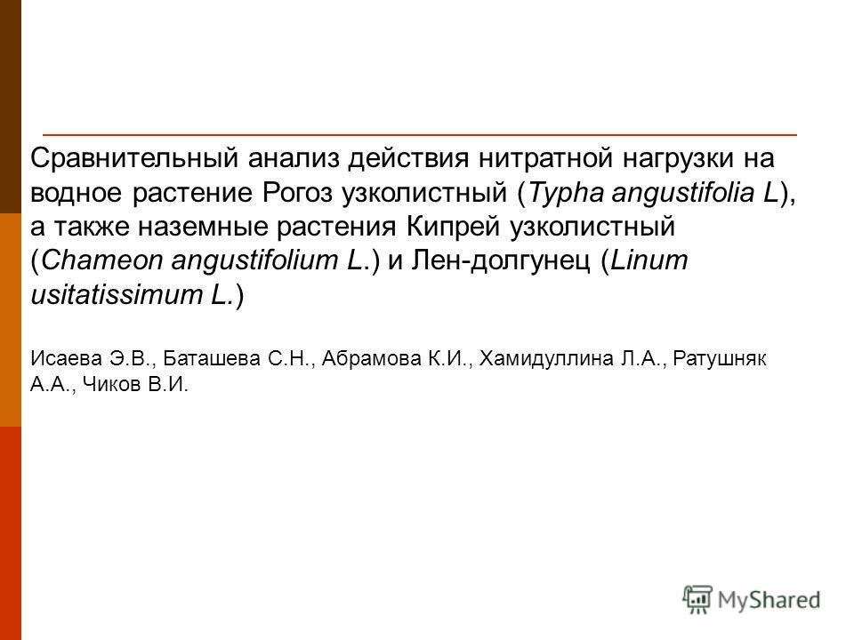 Сравнительный анализ действия нитратной нагрузки на водное растение Рогоз узколистный (Typha angustifolia L), а также наземные растения Кипрей узколистный (Chameon angustifolium L.) и Лен-долгунец (Linum usitatissimum L.) Исаева Э.В., Баташева С.Н.,