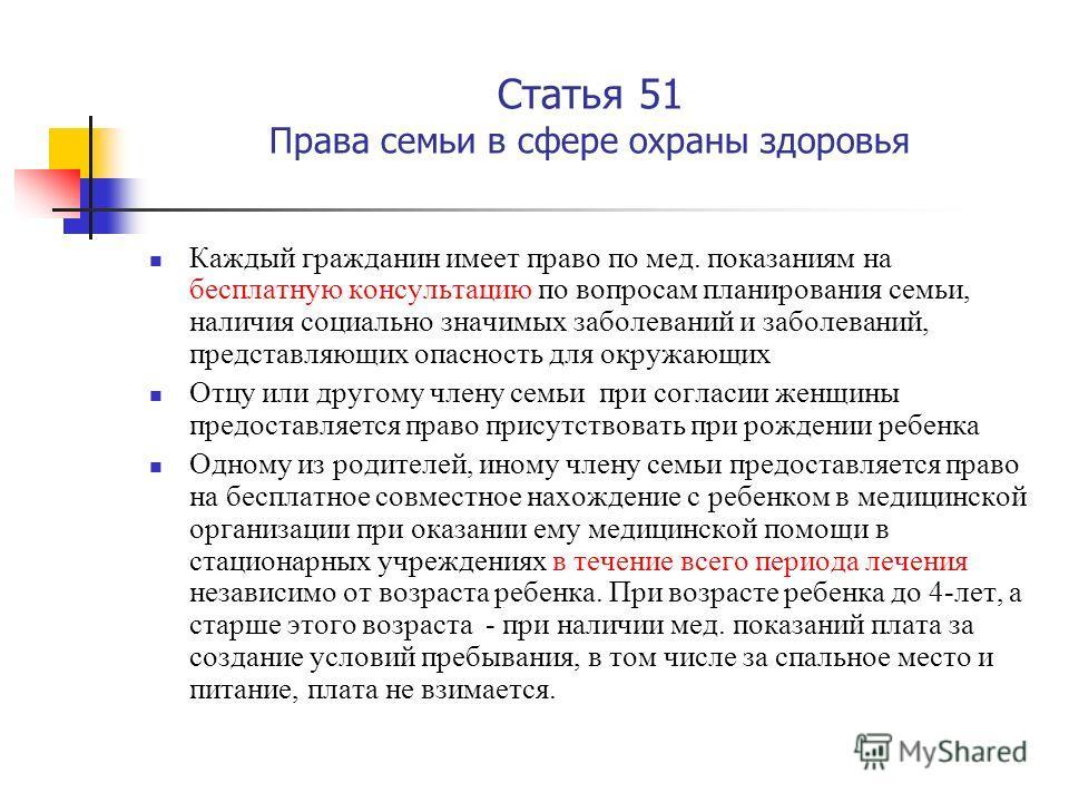 Статья 51 Права семьи в сфере охраны здоровья Каждый гражданин имеет право по мед. показаниям на бесплатную консультацию по вопросам планирования семьи, наличия социально значимых заболеваний и заболеваний, представляющих опасность для окружающих Отц