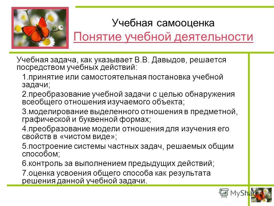 Учебная самооценка Понятие учебной деятельности Учебная задача, как указывает В.В. Давыдов, решается посредством учебных действий: 1.принятие или самостоятельная постановка учебной задачи; 2.преобразование учебной задачи с целью обнаружения всеобщего