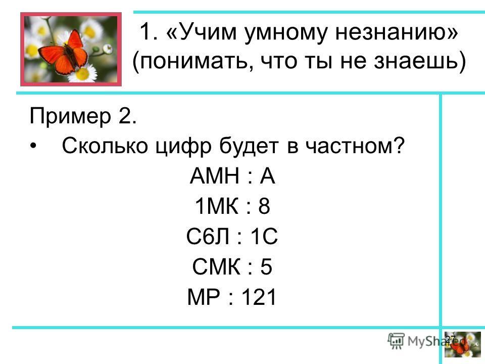 1. «Учим умному незнанию» (понимать, что ты не знаешь) Пример 2. Сколько цифр будет в частном? АМН : А 1МК : 8 С6Л : 1С СМК : 5 МР : 121 27