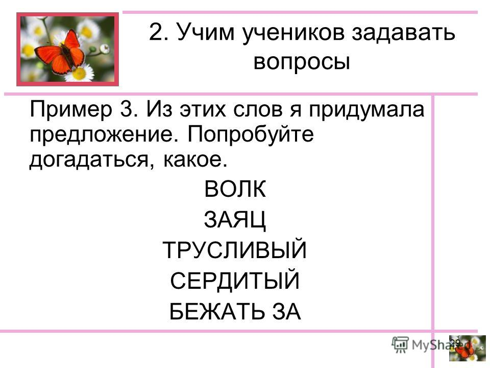 2. Учим учеников задавать вопросы Пример 3. Из этих слов я придумала предложение. Попробуйте догадаться, какое. ВОЛК ЗАЯЦ ТРУСЛИВЫЙ СЕРДИТЫЙ БЕЖАТЬ ЗА 29
