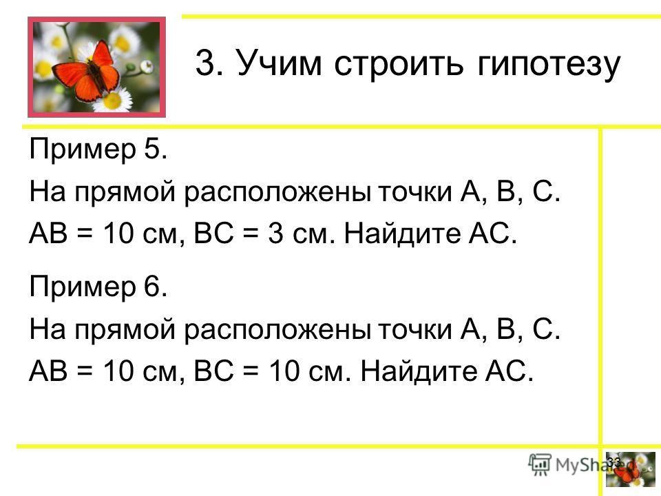 3. Учим строить гипотезу Пример 5. На прямой расположены точки А, В, С. АВ = 10 см, ВС = 3 см. Найдите АС. Пример 6. На прямой расположены точки А, В, С. АВ = 10 см, ВС = 10 см. Найдите АС. 33